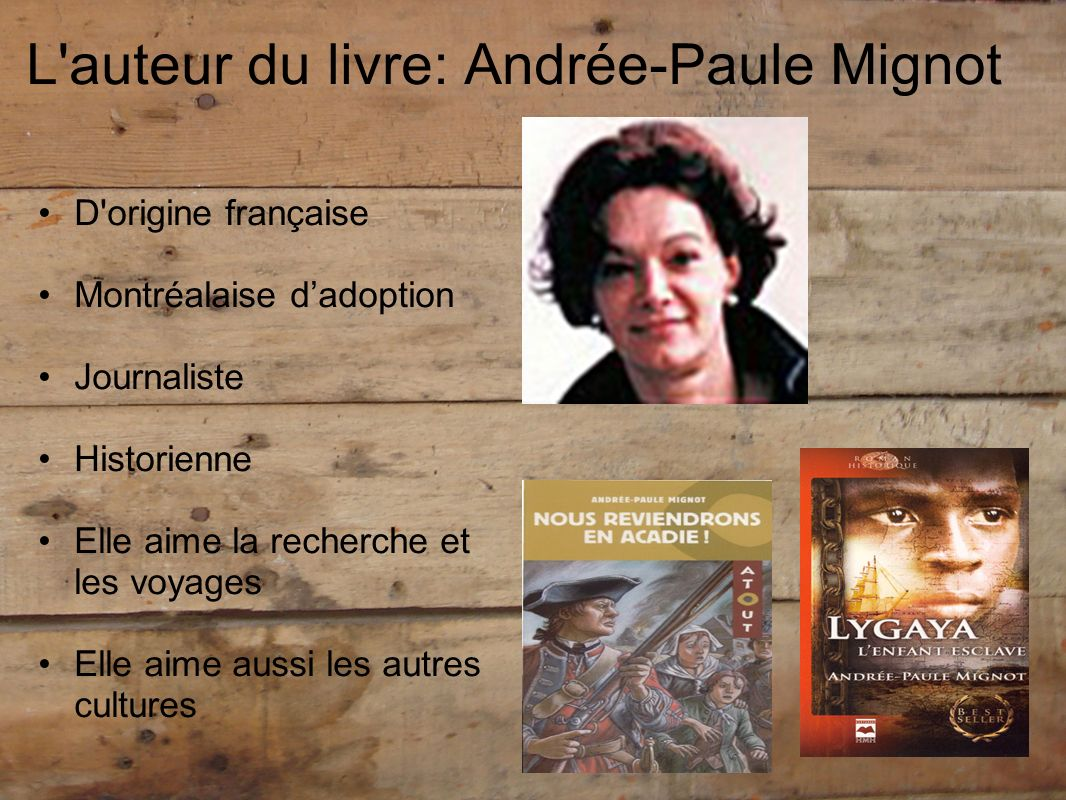 L'auteur du livre: Andrée-Paule Mignot D'origine française Montréalaise dadoption Journaliste Historienne Elle aime la recherche et les voyages Elle a