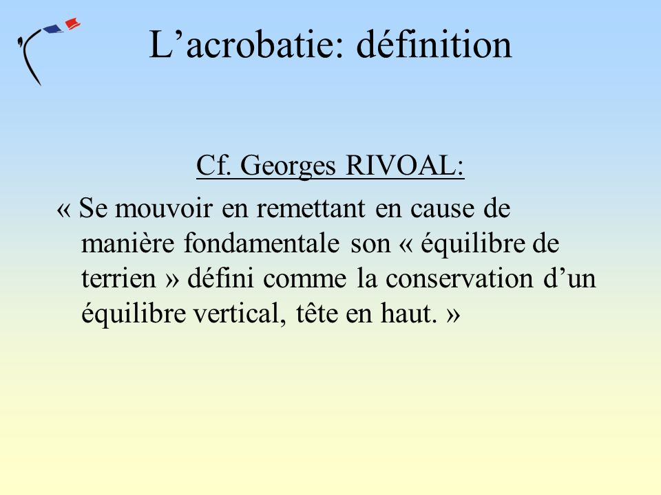 Lacrobatie: définition Cf. Georges RIVOAL: « Se mouvoir en remettant en cause de manière fondamentale son « équilibre de terrien » défini comme la con