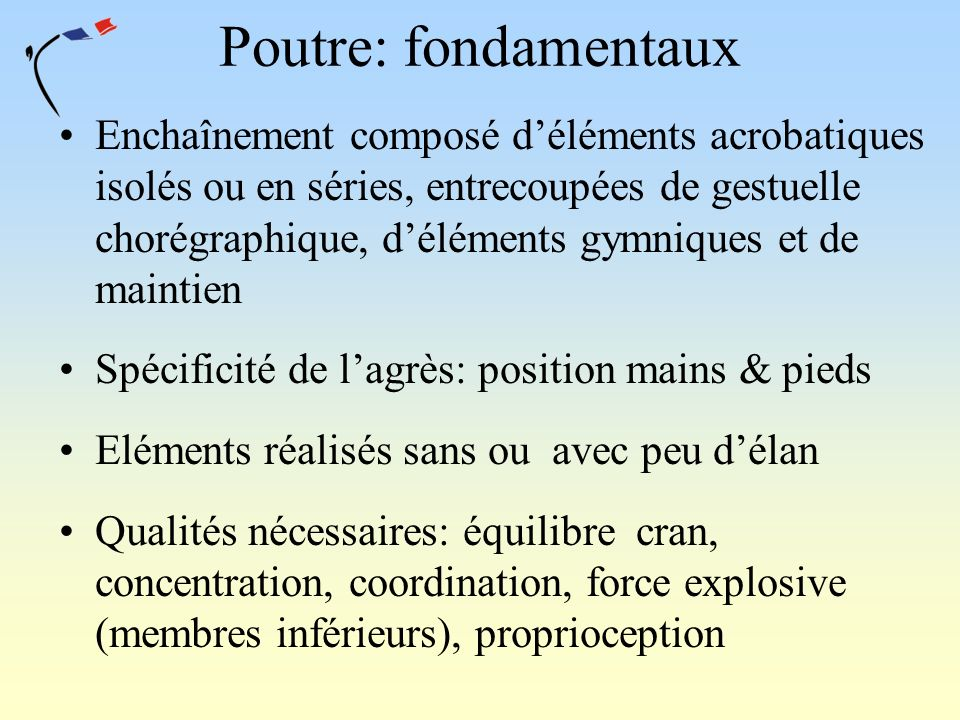 Poutre: fondamentaux Enchaînement composé déléments acrobatiques isolés ou en séries, entrecoupées de gestuelle chorégraphique, déléments gymniques et