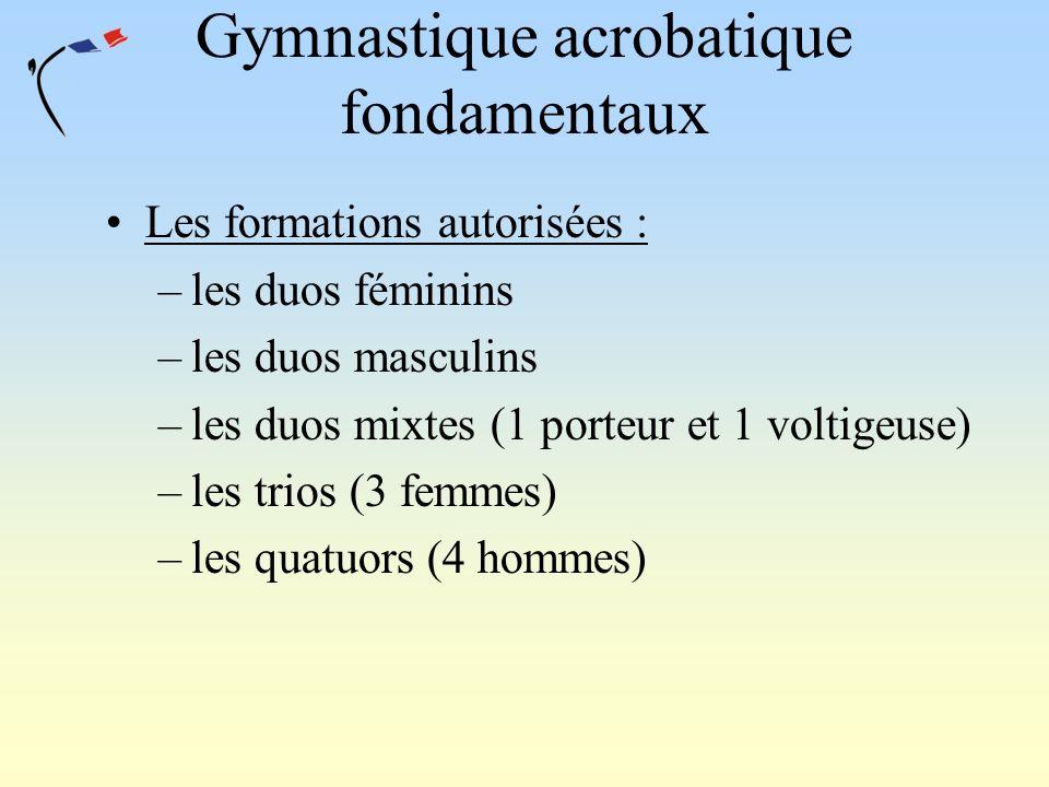 Gymnastique acrobatique fondamentaux Les formations autorisées : –les duos féminins –les duos masculins –les duos mixtes (1 porteur et 1 voltigeuse) –