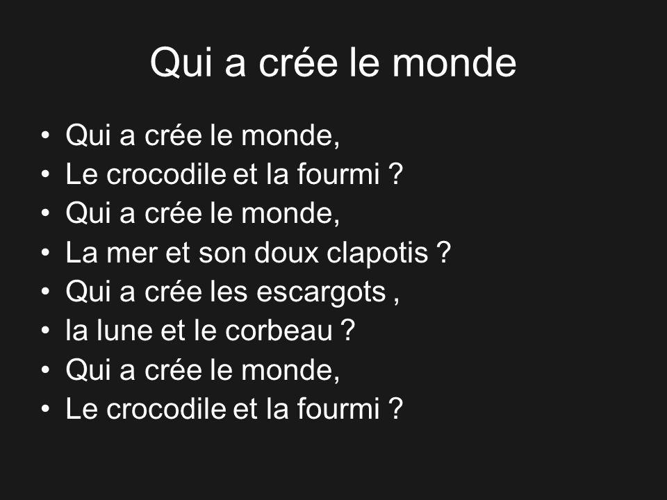 Qui a crée le monde Qui a crée le monde, Le crocodile et la fourmi ? Qui a crée le monde, La mer et son doux clapotis ? Qui a crée les escargots, la l