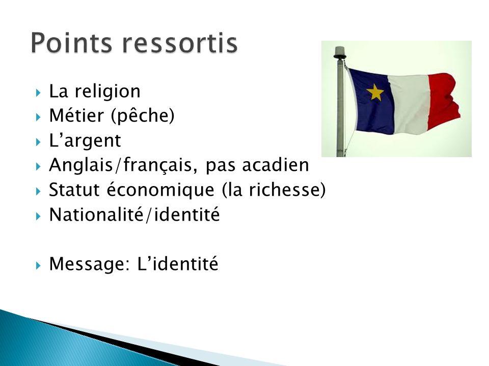 La religion Métier (pêche) Largent Anglais/français, pas acadien Statut économique (la richesse) Nationalité/identité Message: Lidentité