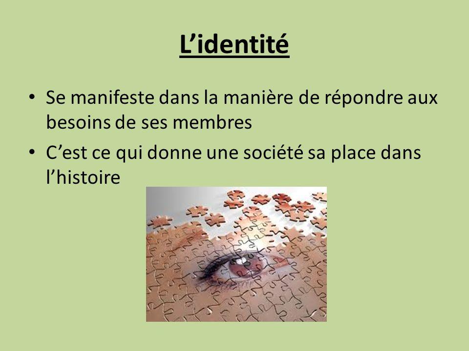 Lidentité Se manifeste dans la manière de répondre aux besoins de ses membres Cest ce qui donne une société sa place dans lhistoire