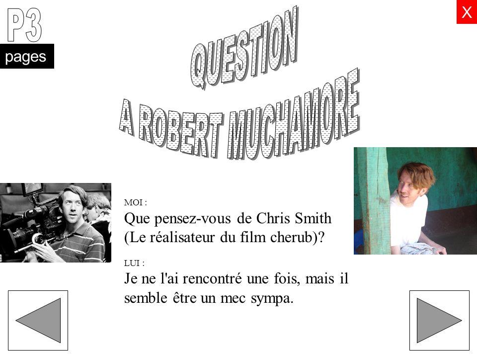 MOI : Que pensez-vous de Chris Smith (Le réalisateur du film cherub)? LUI : Je ne l'ai rencontré une fois, mais il semble être un mec sympa. X pages