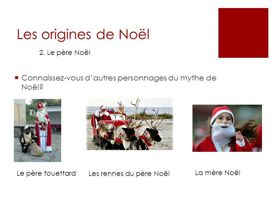 Les origines de Noël 2. Le père Noël Connaissez-vous dautres personnages du mythe de Noël? Le père fouettard Les rennes du père Noël La mère Noël