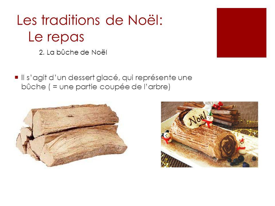 Les traditions de Noël: Le repas 2. La bûche de Noël Il sagit dun dessert glacé, qui représente une bûche ( = une partie coupée de larbre)