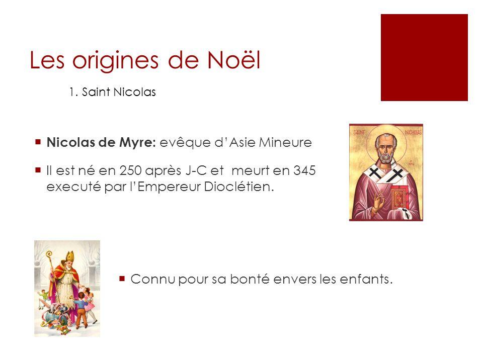 Les origines de Noël 1. Saint Nicolas Nicolas de Myre: evêque dAsie Mineure Il est né en 250 après J-C et meurt en 345 executé par lEmpereur Dioclétie