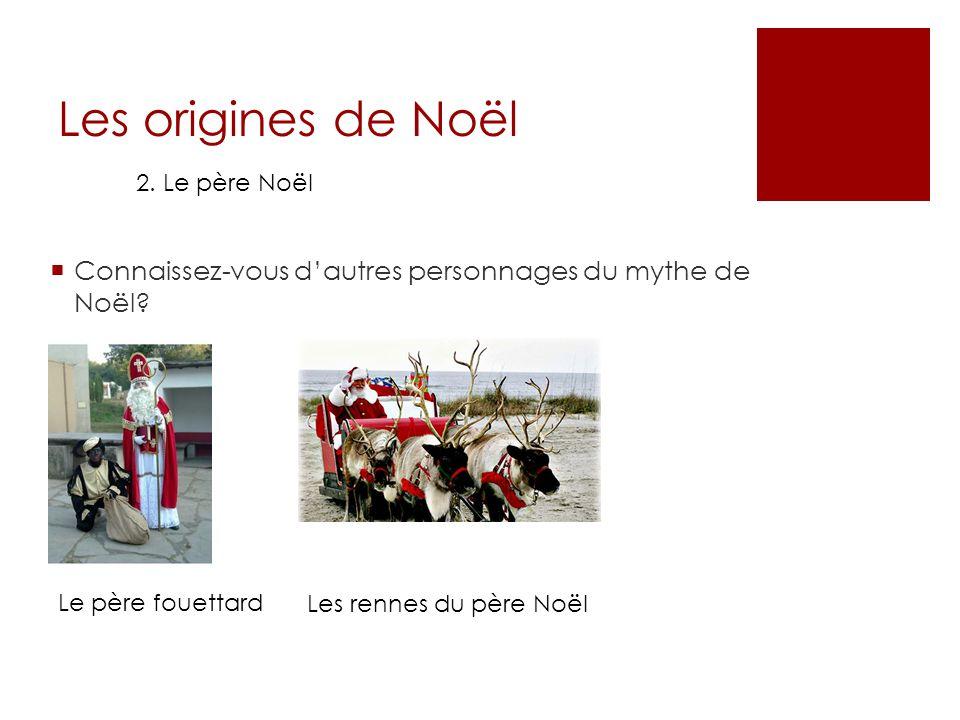 Les origines de Noël 2. Le père Noël Connaissez-vous dautres personnages du mythe de Noël? Le père fouettard Les rennes du père Noël