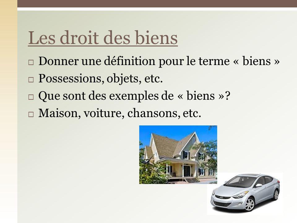 Donner une définition pour le terme « biens » Possessions, objets, etc. Que sont des exemples de « biens »? Maison, voiture, chansons, etc. Les droit
