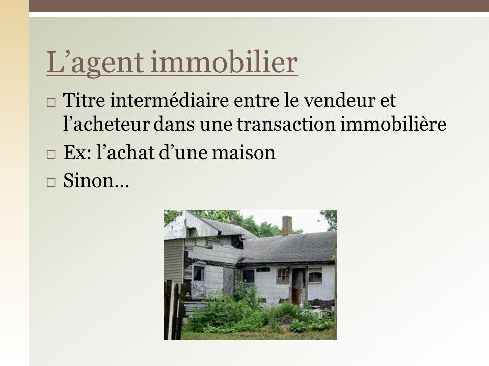Titre intermédiaire entre le vendeur et lacheteur dans une transaction immobilière Ex: lachat dune maison Sinon… Lagent immobilier