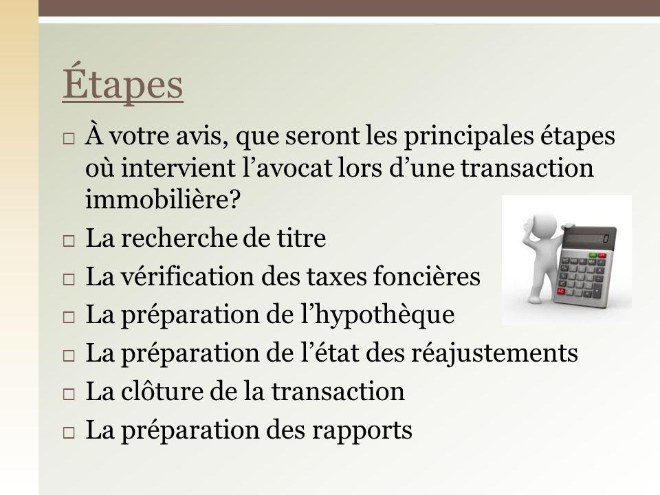 À votre avis, que seront les principales étapes où intervient lavocat lors dune transaction immobilière? La recherche de titre La vérification des tax