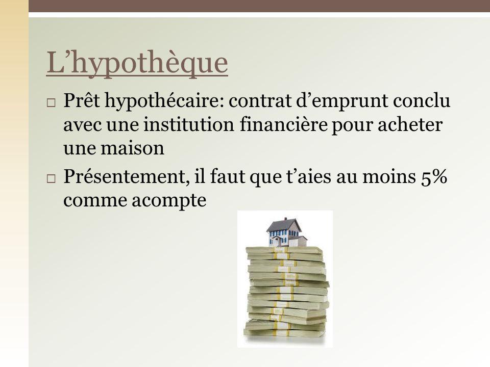 Prêt hypothécaire: contrat demprunt conclu avec une institution financière pour acheter une maison Présentement, il faut que taies au moins 5% comme acompte Lhypothèque