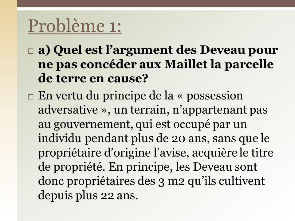 a) Quel est largument des Deveau pour ne pas concéder aux Maillet la parcelle de terre en cause? En vertu du principe de la « possession adversative »