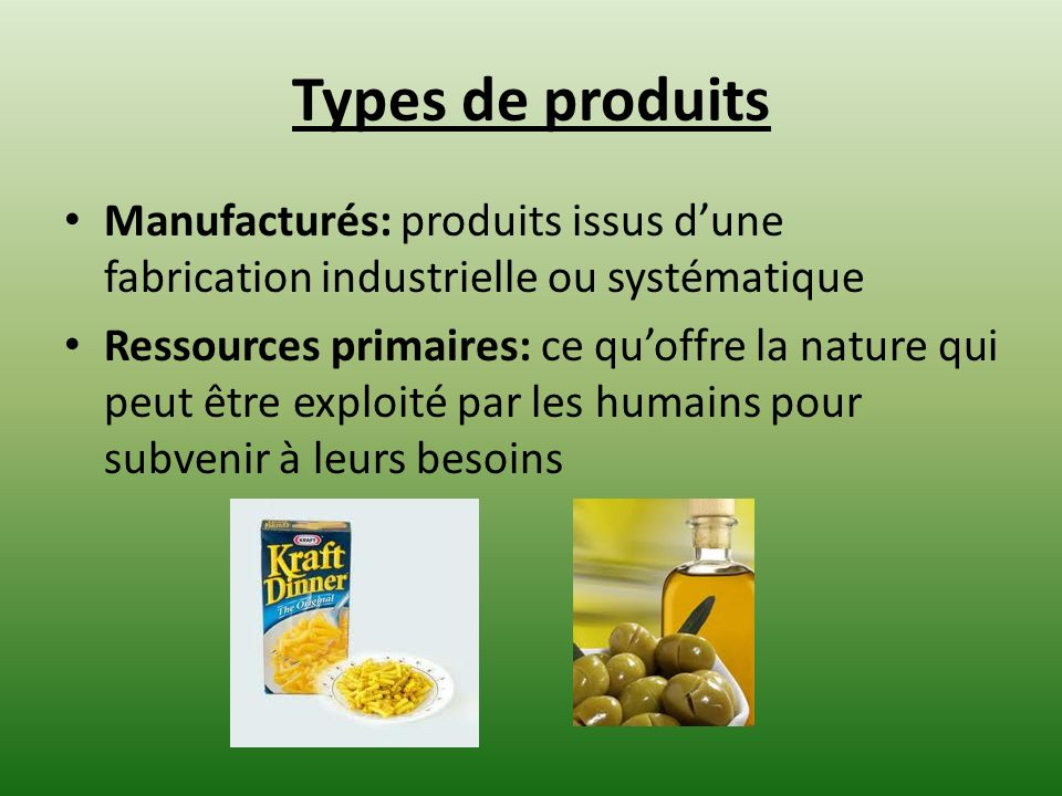 Types de produits Manufacturés: produits issus dune fabrication industrielle ou systématique Ressources primaires: ce quoffre la nature qui peut être exploité par les humains pour subvenir à leurs besoins