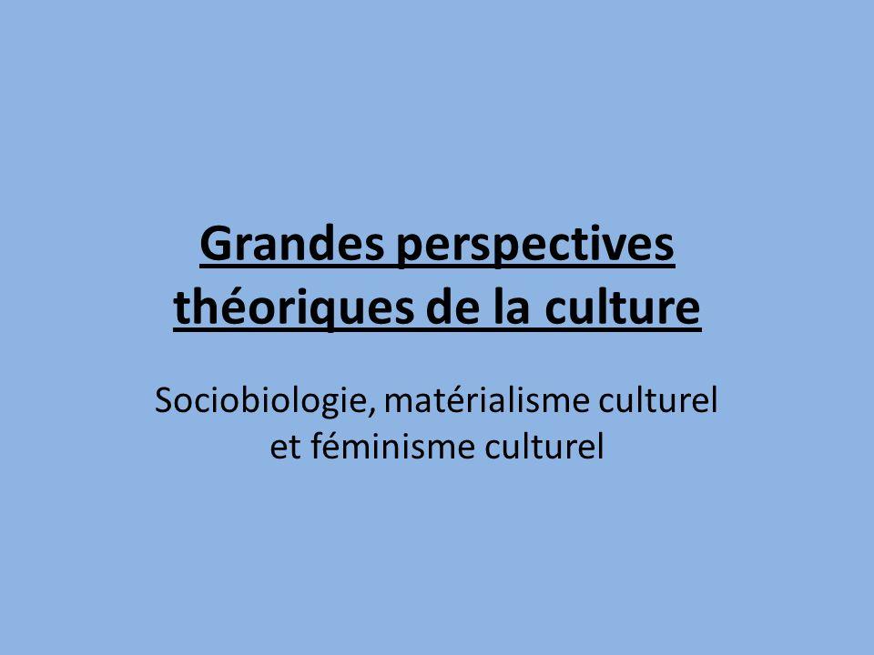 Grandes perspectives théoriques de la culture Sociobiologie, matérialisme culturel et féminisme culturel