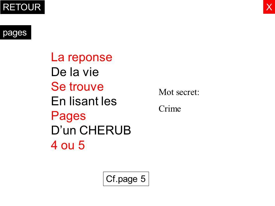 X pages La reponse De la vie Se trouve En lisant les Pages Dun CHERUB 4 ou 5 Mot secret: Crime Cf.page 5 RETOUR
