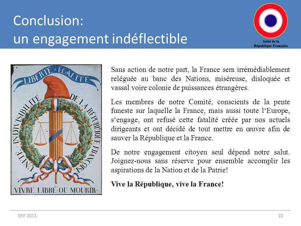 SRF 201110 Conclusion: un engagement indéflectible Sans action de notre part, la France sera irrémédiablement reléguée au banc des Nations, miséreuse, disloquée et vassal voire colonie de puissances étrangères.