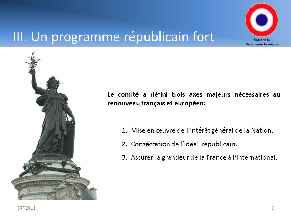 III. Un programme républicain fort SRF 20116 Le comité a défini trois axes majeurs nécessaires au renouveau français et européen: 1.Mise en œuvre de l