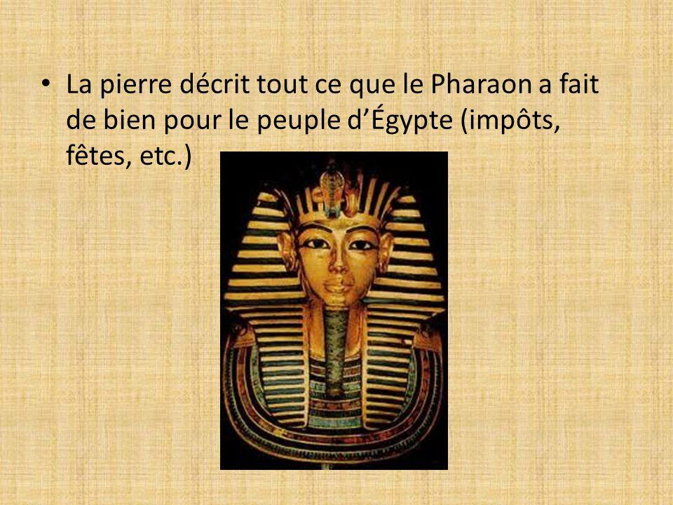 La pierre décrit tout ce que le Pharaon a fait de bien pour le peuple dÉgypte (impôts, fêtes, etc.)