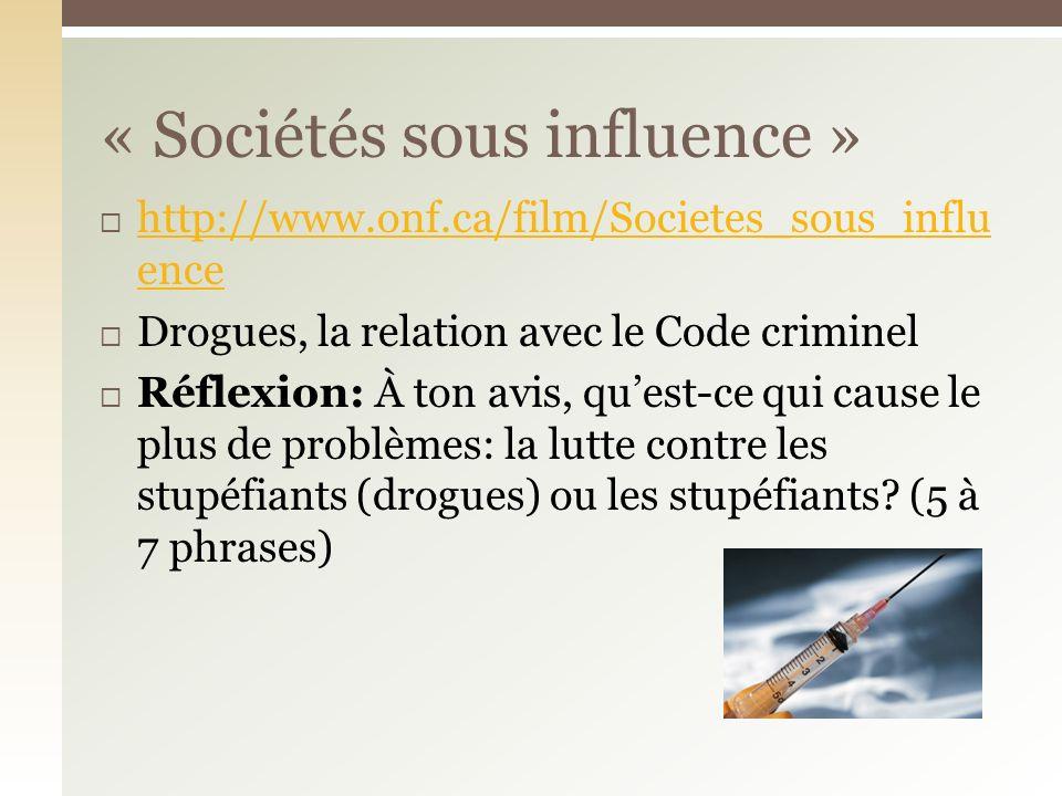 http://www.onf.ca/film/Societes_sous_influ ence http://www.onf.ca/film/Societes_sous_influ ence Drogues, la relation avec le Code criminel Réflexion: À ton avis, quest-ce qui cause le plus de problèmes: la lutte contre les stupéfiants (drogues) ou les stupéfiants.