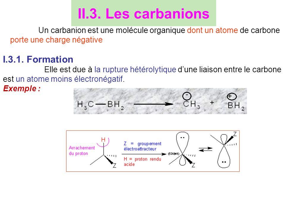 II.3. Les carbanions Un carbanion est une molécule organique dont un atome de carbone porte une charge négative I.3.1. Formation Elle est due à la rup