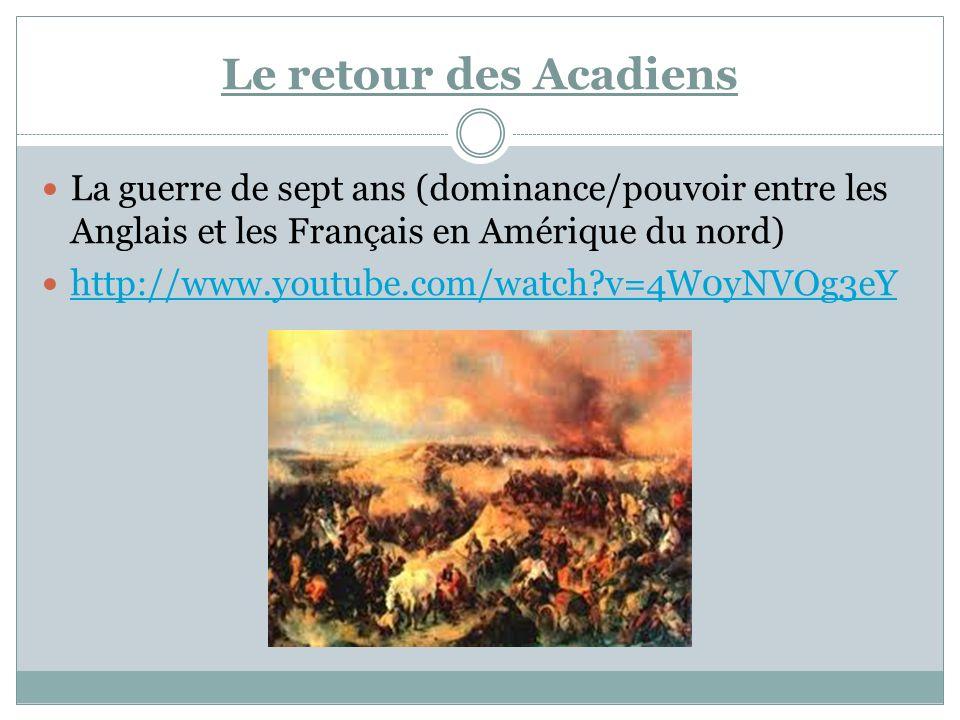 Le retour des Acadiens La guerre de sept ans (dominance/pouvoir entre les Anglais et les Français en Amérique du nord) http://www.youtube.com/watch?v=