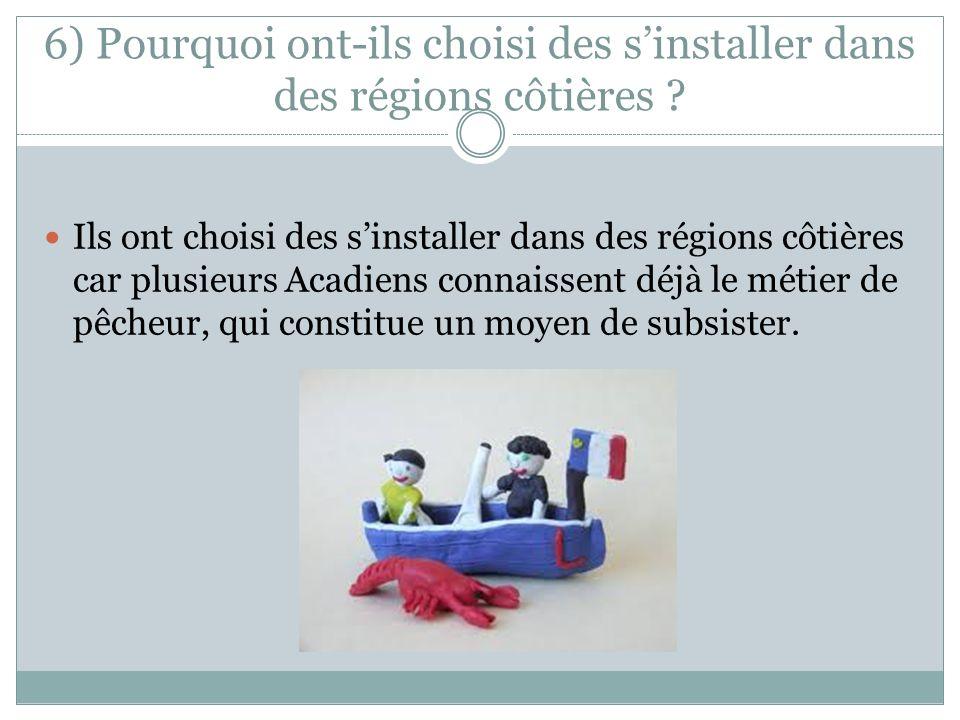 6) Pourquoi ont-ils choisi des sinstaller dans des régions côtières ? Ils ont choisi des sinstaller dans des régions côtières car plusieurs Acadiens c