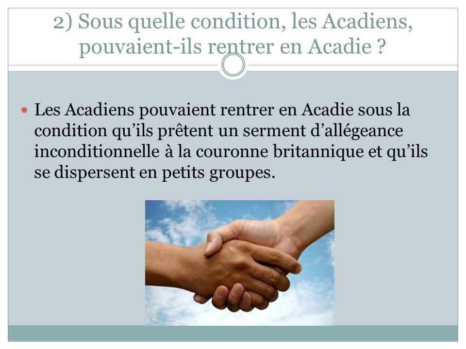 2) Sous quelle condition, les Acadiens, pouvaient-ils rentrer en Acadie ? Les Acadiens pouvaient rentrer en Acadie sous la condition quils prêtent un