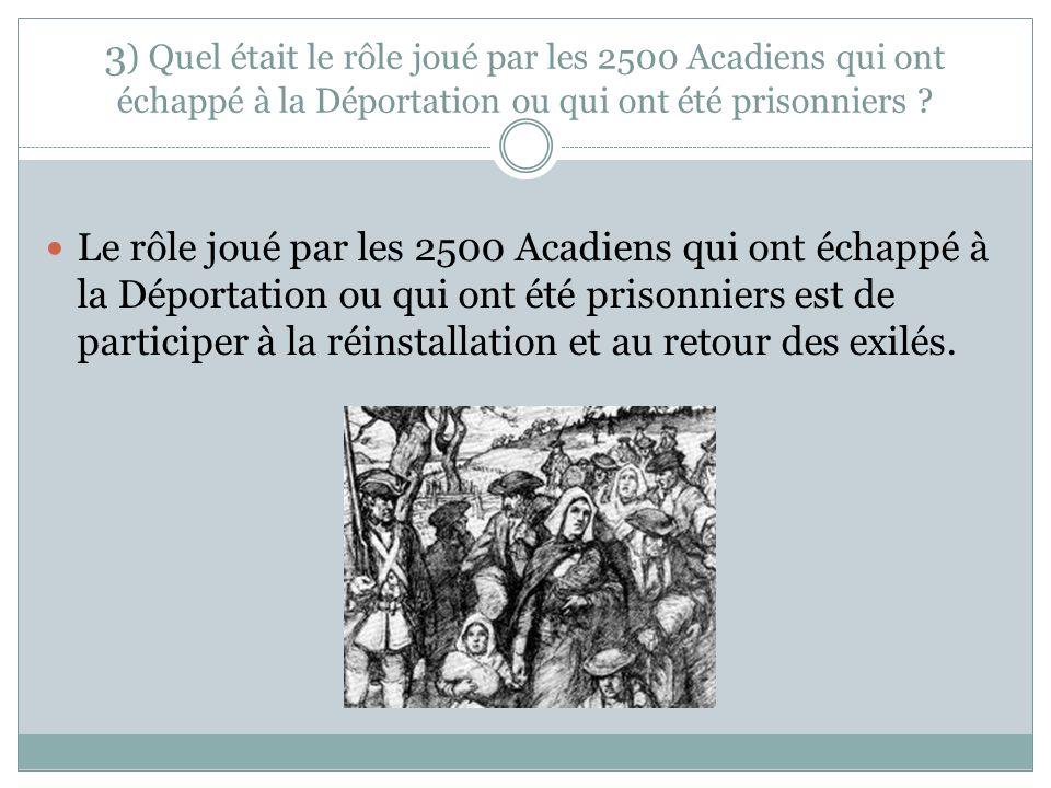 3 ) Quel était le rôle joué par les 2500 Acadiens qui ont échappé à la Déportation ou qui ont été prisonniers ? Le rôle joué par les 2500 Acadiens qui