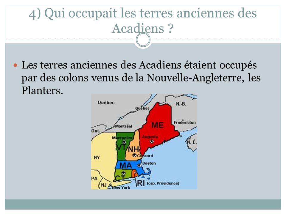 4) Qui occupait les terres anciennes des Acadiens ? Les terres anciennes des Acadiens étaient occupés par des colons venus de la Nouvelle-Angleterre,