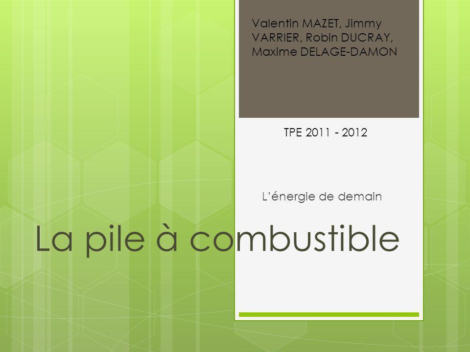 La pile à combustible Lénergie de demain Valentin MAZET, Jimmy VARRIER, Robin DUCRAY, Maxime DELAGE-DAMON TPE 2011 - 2012