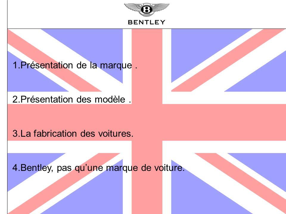 1.Présentation de la marque. 2.Présentation des modèle. 3.La fabrication des voitures. 4.Bentley, pas quune marque de voiture.