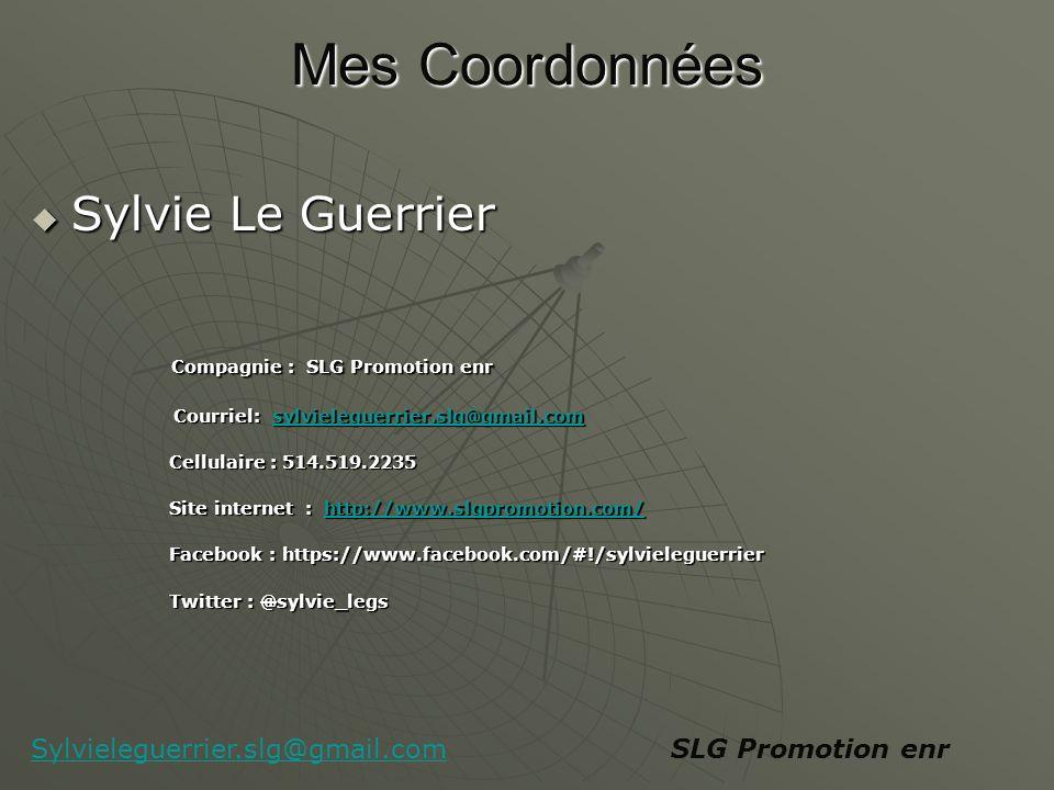Mes Coordonnées Mes Coordonnées Sylvie Le Guerrier Sylvie Le Guerrier Compagnie : SLG Promotion enr Compagnie : SLG Promotion enr Courriel: sylvieleguerrier.slg@gmail.com Courriel: sylvieleguerrier.slg@gmail.comsylvieleguerrier.slg@gmail.com Cellulaire : 514.519.2235 Cellulaire : 514.519.2235 Site internet : http://www.slgpromotion.com/ Site internet : http://www.slgpromotion.com/http://www.slgpromotion.com/ Facebook : https://www.facebook.com/#!/sylvieleguerrier Facebook : https://www.facebook.com/#!/sylvieleguerrier Twitter : @sylvie_legs Twitter : @sylvie_legs SLG Promotion enrSylvieleguerrier.slg@gmail.com