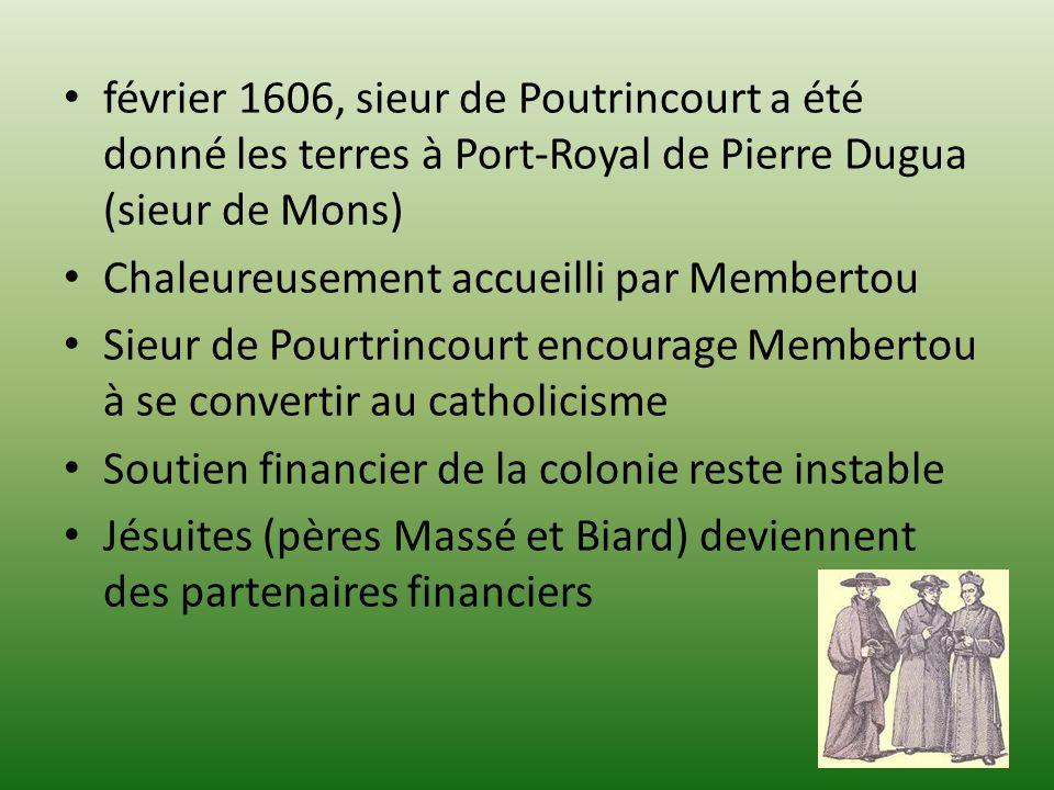 février 1606, sieur de Poutrincourt a été donné les terres à Port-Royal de Pierre Dugua (sieur de Mons) Chaleureusement accueilli par Membertou Sieur de Pourtrincourt encourage Membertou à se convertir au catholicisme Soutien financier de la colonie reste instable Jésuites (pères Massé et Biard) deviennent des partenaires financiers