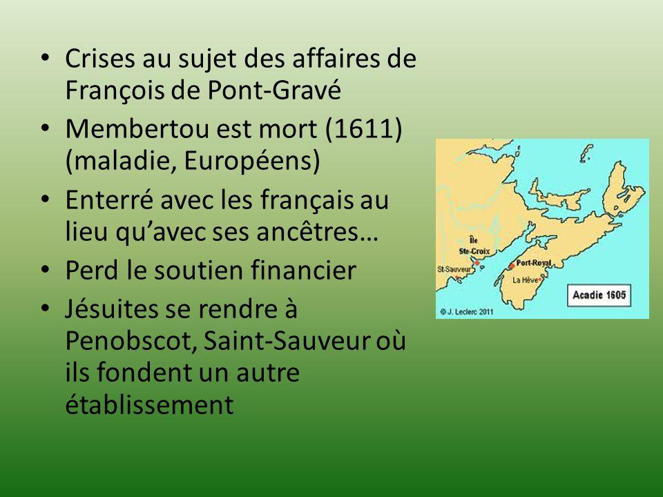 Crises au sujet des affaires de François de Pont-Gravé Membertou est mort (1611) (maladie, Européens) Enterré avec les français au lieu quavec ses ancêtres… Perd le soutien financier Jésuites se rendre à Penobscot, Saint-Sauveur où ils fondent un autre établissement
