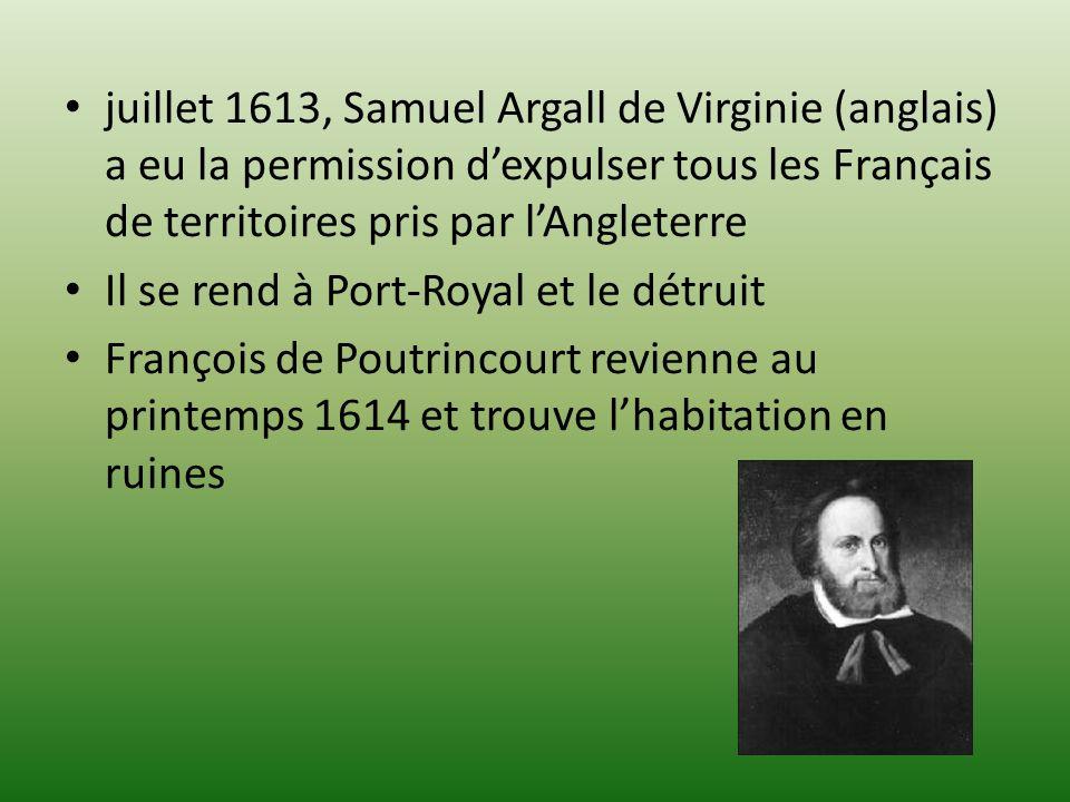 juillet 1613, Samuel Argall de Virginie (anglais) a eu la permission dexpulser tous les Français de territoires pris par lAngleterre Il se rend à Port-Royal et le détruit François de Poutrincourt revienne au printemps 1614 et trouve lhabitation en ruines