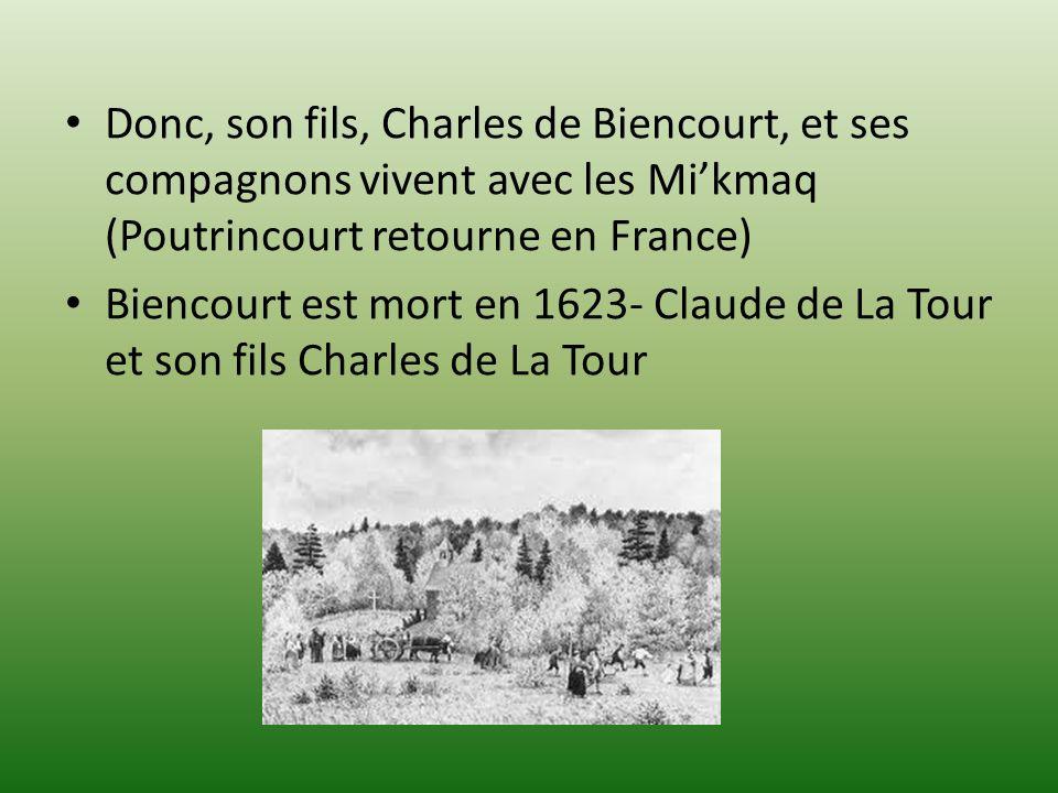 Donc, son fils, Charles de Biencourt, et ses compagnons vivent avec les Mikmaq (Poutrincourt retourne en France) Biencourt est mort en 1623- Claude de La Tour et son fils Charles de La Tour