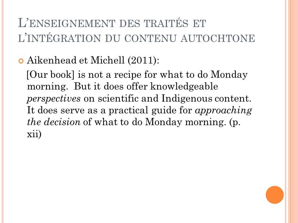 L ENSEIGNEMENT DES TRAITÉS ET L INTÉGRATION DU CONTENU AUTOCHTONE Aikenhead et Michell (2011): [Our book] is not a recipe for what to do Monday mornin