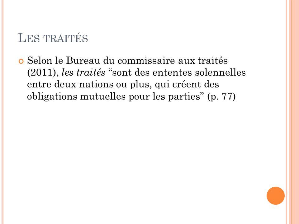 L ES TRAITÉS Selon le Bureau du commissaire aux traités (2011), les traités sont des ententes solennelles entre deux nations ou plus, qui créent des o