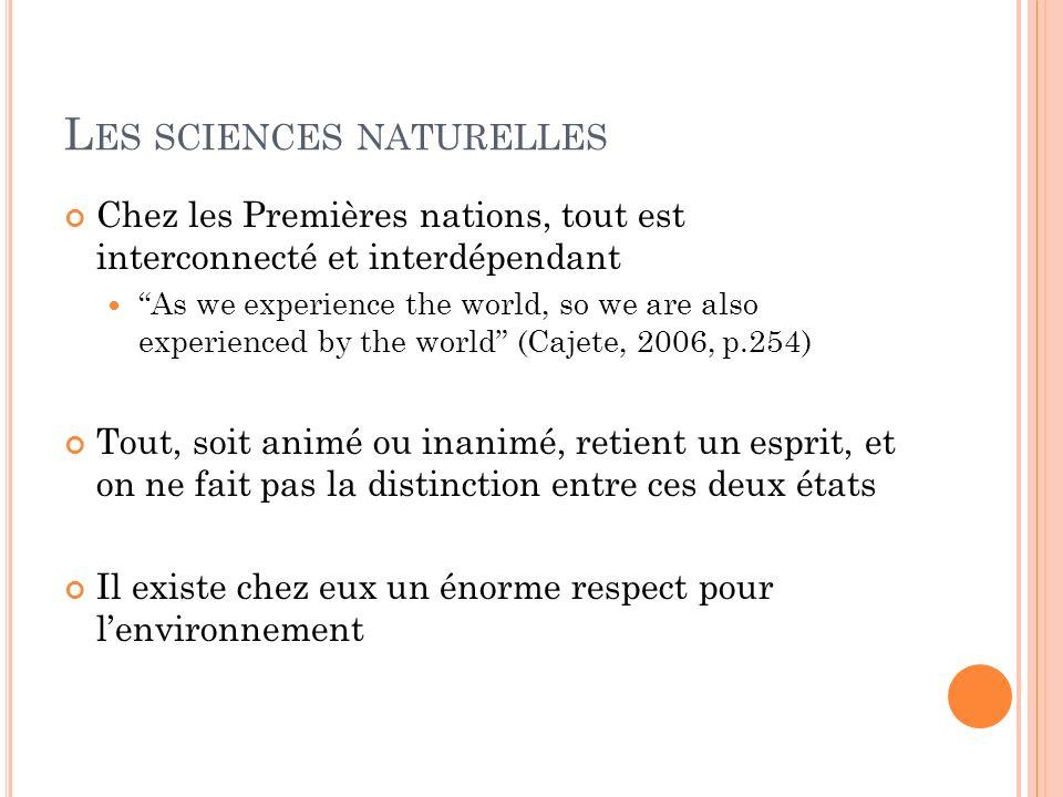 L ES SCIENCES NATURELLES Chez les Premières nations, tout est interconnecté et interdépendant As we experience the world, so we are also experienced b