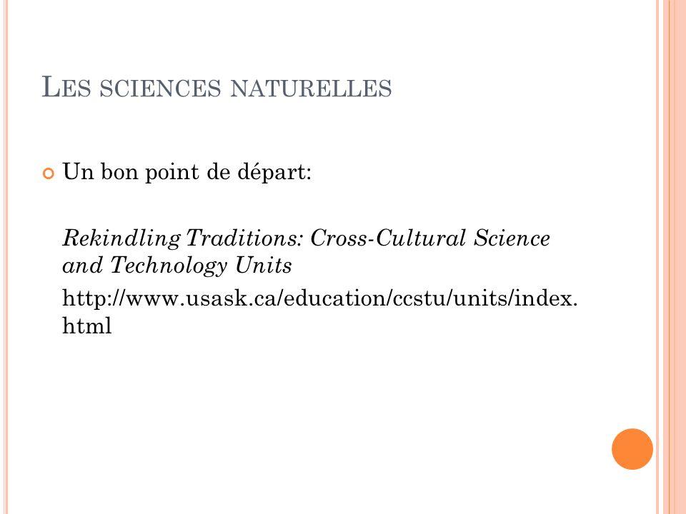 L ES SCIENCES NATURELLES Un bon point de départ: Rekindling Traditions: Cross-Cultural Science and Technology Units http://www.usask.ca/education/ccst