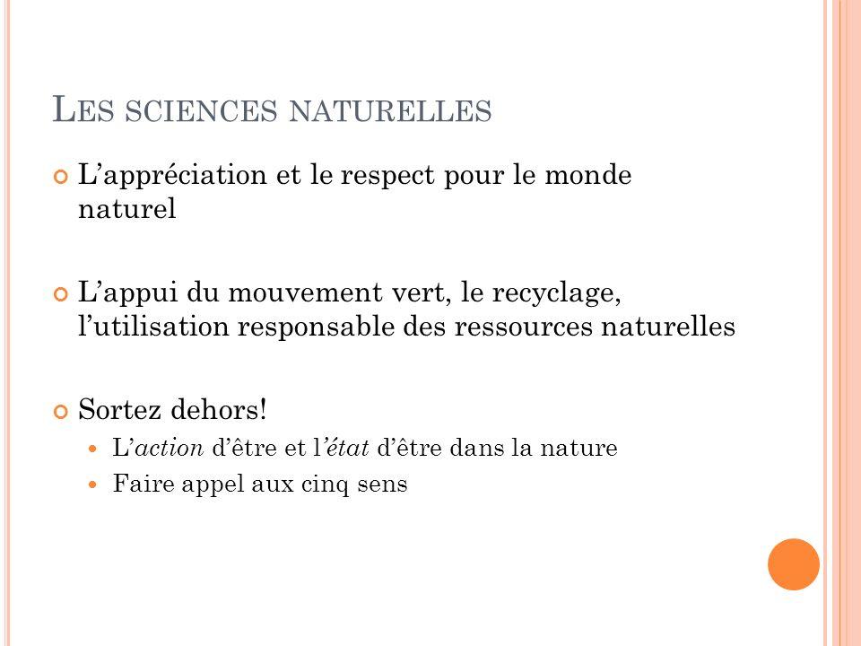 L ES SCIENCES NATURELLES Lappréciation et le respect pour le monde naturel Lappui du mouvement vert, le recyclage, lutilisation responsable des ressources naturelles Sortez dehors.