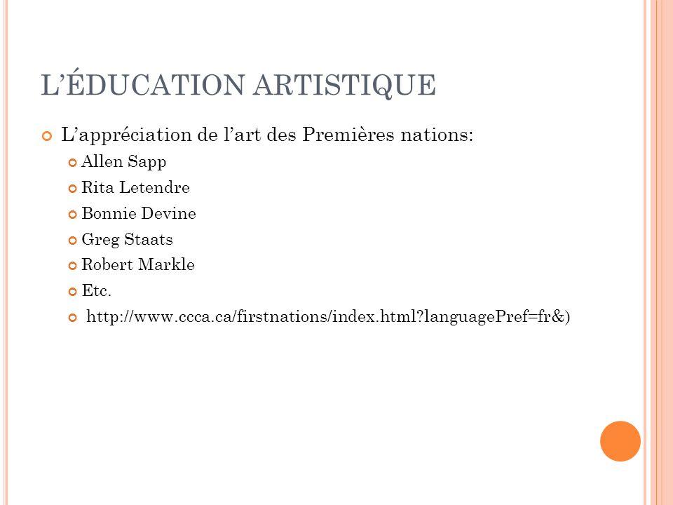 LÉDUCATION ARTISTIQUE Lappréciation de lart des Premières nations: Allen Sapp Rita Letendre Bonnie Devine Greg Staats Robert Markle Etc. http://www.cc