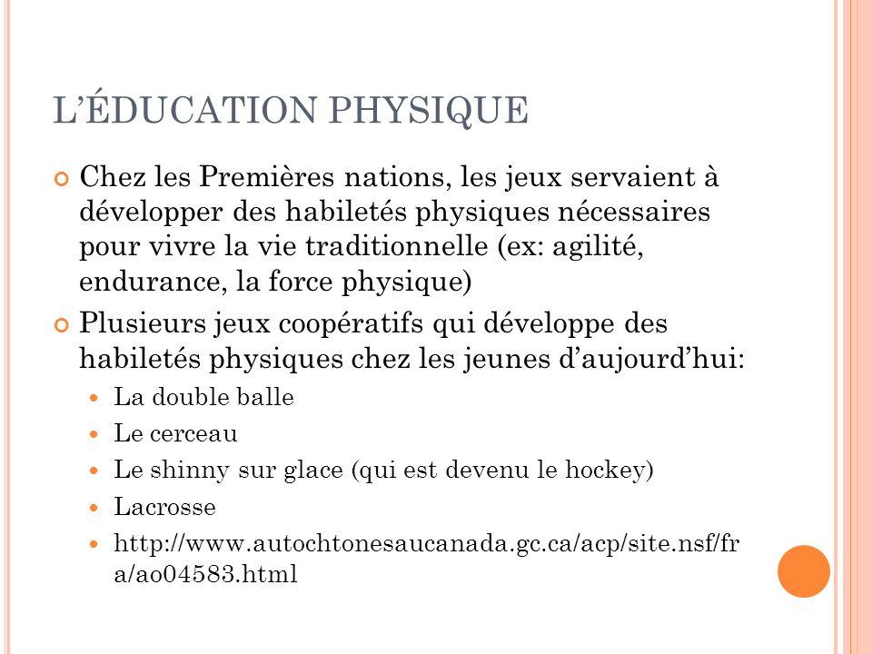 LÉDUCATION PHYSIQUE Chez les Premières nations, les jeux servaient à développer des habiletés physiques nécessaires pour vivre la vie traditionnelle (