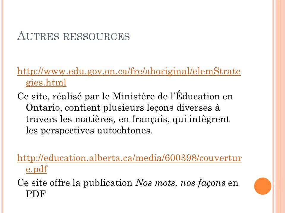 A UTRES RESSOURCES http://www.edu.gov.on.ca/fre/aboriginal/elemStrate gies.html Ce site, réalisé par le Ministère de lÉducation en Ontario, contient plusieurs leçons diverses à travers les matières, en français, qui intègrent les perspectives autochtones.