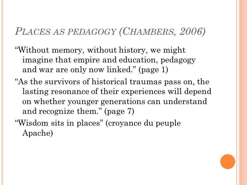 P LACES AS PEDAGOGY (C HAMBERS, 2006) Without memory, without history, we might imagine that empire and education, pedagogy and war are only now linked.