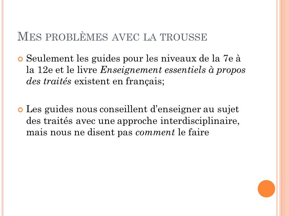 M ES PROBLÈMES AVEC LA TROUSSE Seulement les guides pour les niveaux de la 7e à la 12e et le livre Enseignement essentiels à propos des traités existent en français; Les guides nous conseillent denseigner au sujet des traités avec une approche interdisciplinaire, mais nous ne disent pas comment le faire