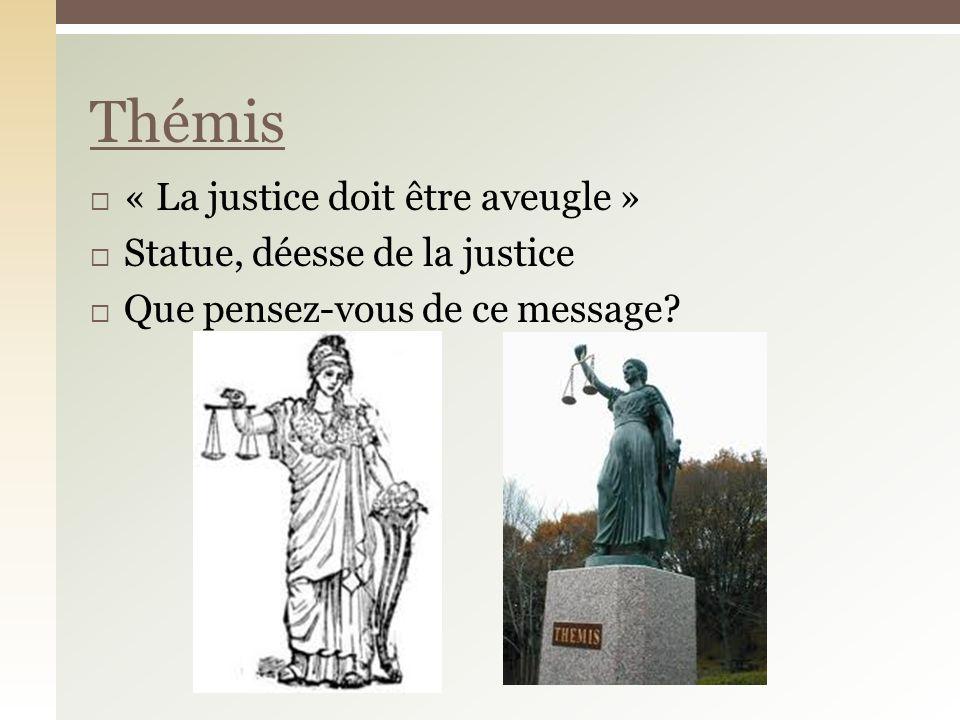 « La justice doit être aveugle » Statue, déesse de la justice Que pensez-vous de ce message Thémis