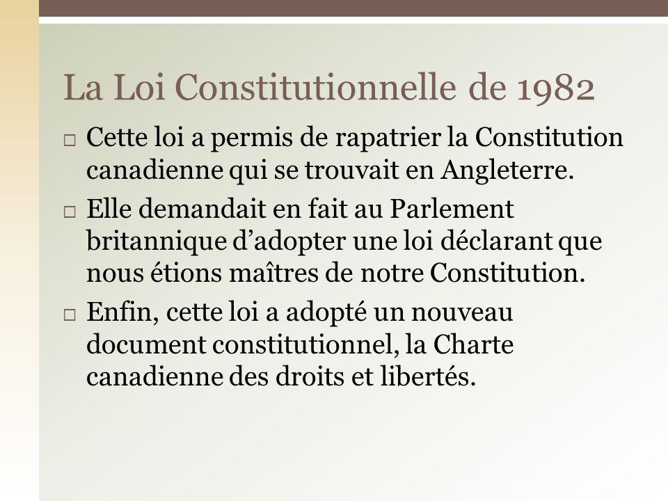 Cette loi a permis de rapatrier la Constitution canadienne qui se trouvait en Angleterre. Elle demandait en fait au Parlement britannique dadopter une