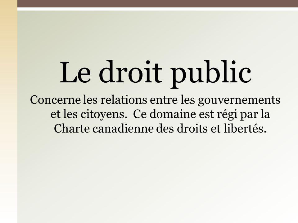 Le droit public Concerne les relations entre les gouvernements et les citoyens. Ce domaine est régi par la Charte canadienne des droits et libertés.